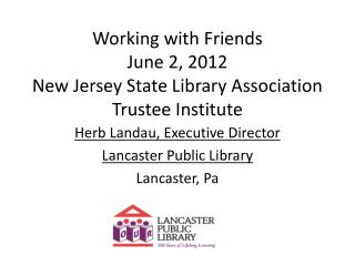 Working with Friends  June  2, 2012 New Jersey State Library Association Trustee Institute