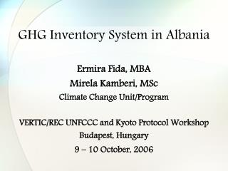 GHG Inventory System in Albania Ermira Fida, MBA Mirela Kamberi, MSc Climate Change Unit/Program VERTIC/REC UNFCCC and K
