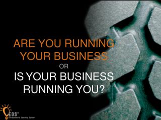 ARE YOU RUNNING YOUR BUSINESS  OR  IS YOUR BUSINESS RUNNING YOU?