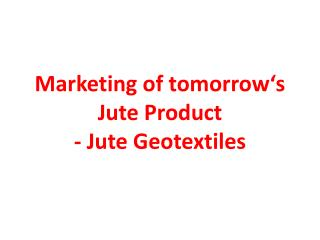Marketing of tomorrow's Jute Product  - Jute  Geotextiles