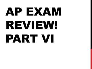 AP EXAM REVIEW ! Part VI