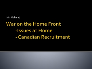 War on the Home Front  	-Issues at Home 	- Canadian Recruitment