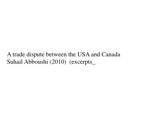 A trade dispute between the  USA and  Canada Suhail Abboushi  (2010 )  (excerpts\_