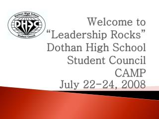 "Welcome to  "" Leadership Rocks"" Dothan  High  School  Student  Council  CAMP July 22-24, 2008"