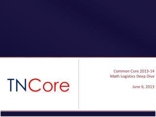 Common Core 2013-14 Math Logistics Deep Dive June 6, 2013