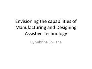 Envisioning the capabilities of Manufacturing and Designing Assistive Technology