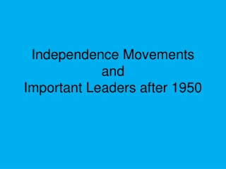 Independence Movements and Important Leaders after 1950
