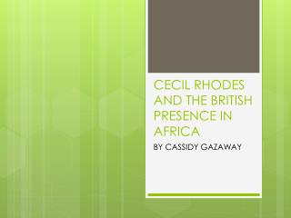 CECIL RHODES AND THE BRITISH PRESENCE IN AFRICA