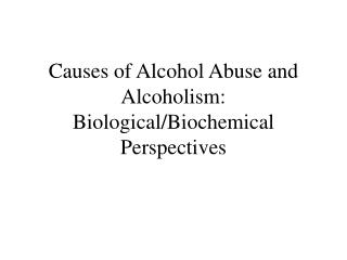 Causes of Alcohol Abuse and Alcoholism:  Biological/Biochemical Perspectives