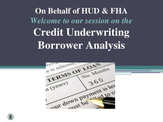 On Behalf of HUD & FHA  Welcome to our session on  the Credit Underwriting  Borrower Analysis