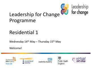 Leadership  for Change  Programme Residential 1  Wednesday 14 th  May – Thursday 15 th  May Welcome !