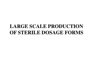 LARGE SCALE PRODUCTION OF STERILE DOSAGE FORMS