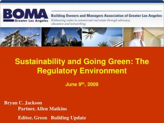 Sustainability and Going Green: The Regulatory Environment June 9 th , 2009   Bryan C. Jackson 	Partner, Allen Matkins