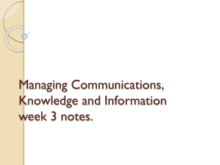 Managing Communications,  Knowledge and Information week 3 notes.