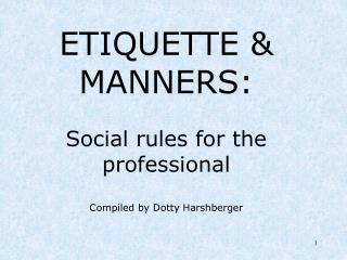 ETIQUETTE & MANNERS: Social rules for the professional Compiled by Dotty Harshberger