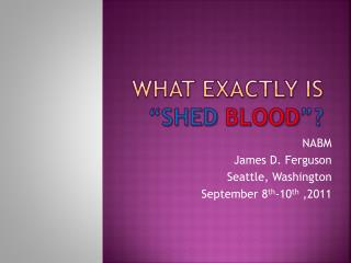 "What exactly is  ""Shed  Blood ""?"