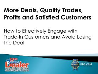 More Deals, Quality Trades, Profits and Satisfied  Customers How to Effectively Engage with Trade-In Customers and Avoid