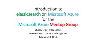 I ntroduction to  elasticsearch on  Microsoft Azure , for the Microsoft Azure M eetup  Group