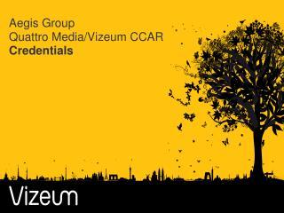 Aegis Group Quattro Media/ Vizeum CCAR Credentials