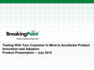 Testing With Your Customer In Mind to Accelerate Product Innovation and Adoption  Product Presentation – July 2010
