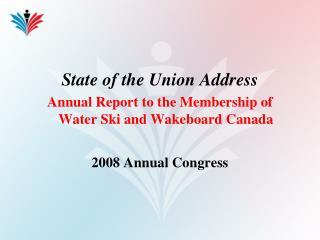 State of the Union Address Annual Report to the Membership of Water Ski and Wakeboard Canada 2008 Annual Congress