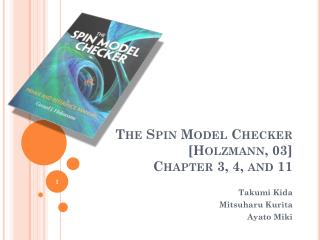 The Spin Model Checker [ Holzmann , 03] Chapter 3, 4, and 11