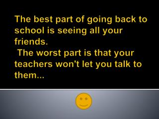 The best part of going back to school is seeing all your friends .  The worst part is that your teachers won't let you