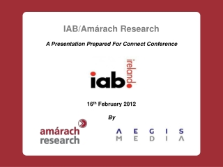 IAB/Amárach Research A Presentation Prepared For  Connect Conference 16 th  February 2012 By