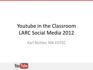 Youtube in the Classroom LARC Social Media 2012
