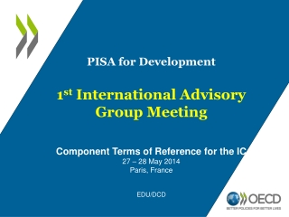 PISA for Development 1 st  International Advisory Group Meeting Component Terms of Reference for the IC 27 – 28 May 20