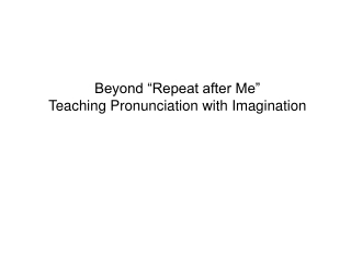 "Beyond ""Repeat after Me"" Teaching Pronunciation with  Imagination"