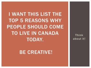 I want this list  the  top 5 reasons why  people should  come to live in Canada today . Be  creative!