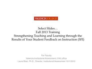 Select Slides… Fall 2013 Training Strengthening  Teaching and Learning through the Results of Your Student  Feedback o