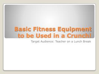Basic Fitness Equipment to be Used in a Crunch!