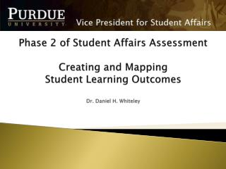 Phase 2 of Student Affairs Assessment  Creating and Mapping  Student Learning  Outcomes Dr. Daniel H.  Whiteley