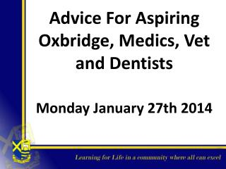 Advice For  Aspiring Oxbridge, Medics, Vet and Dentists Mon day January 27th 2014