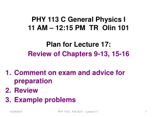 PHY 113 C General Physics I 11 AM – 12:15 PM  TR  Olin 101 Plan for Lecture 17: Review of Chapters 9-13, 15-16 Comment o