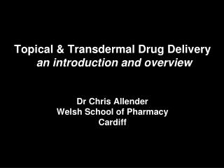 Topical & Transdermal Drug Delivery   an introduction and overview Dr Chris Allender Welsh School of Pharmacy Cardiff