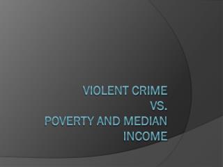 Violent Crime Vs.  Poverty and Median Income