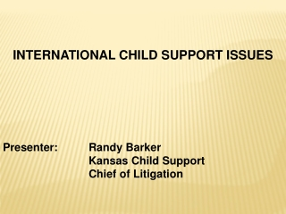 INTERNATIONAL CHILD SUPPORT ISSUES Presenter: 	Randy Barker 			Kansas Child Support  		Chief of Litigation