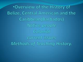 Overview of the History of Belize, Central American and the  Caribbean(Barbados) Native people Colonial current issues M