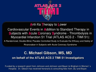 C. Michael Gibson, MS, MD on behalf of the ATLAS ACS 2 TIMI 51 Investigators