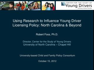 Using Research to Influence Young Driver Licensing Policy: North Carolina & Beyond Robert Foss, Ph.D.
