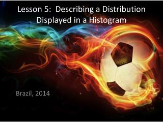 Lesson 5:  Describing a Distribution Displayed in a Histogram
