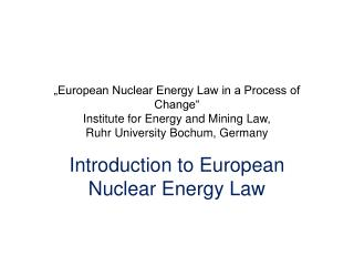"""European Nuclear Energy Law in a Process of Change"" Institute for Energy and Mining Law,  Ruhr  University Bochum,"