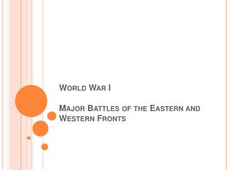 World War I Major Battles of the Eastern and Western Fronts