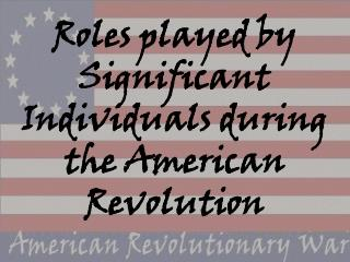 Roles played by Significant Individuals during the American Revolution