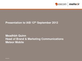 Presentation to IAB 12 th September 2012 Meadhbh Quinn Head of Brand & Marketing Communications Meteor Mobile