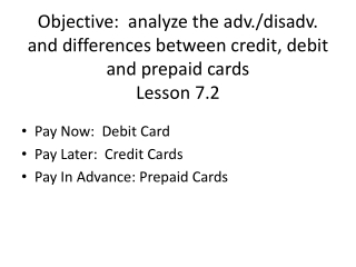 Objective :  analyze the adv./disadv. and differences between credit, debit and prepaid  cards Lesson 7.2