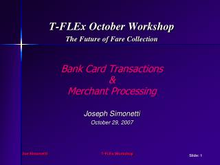 T-FLEx October Workshop The Future of Fare Collection Bank Card Transactions  & Merchant Processing Joseph Simonetti Oc